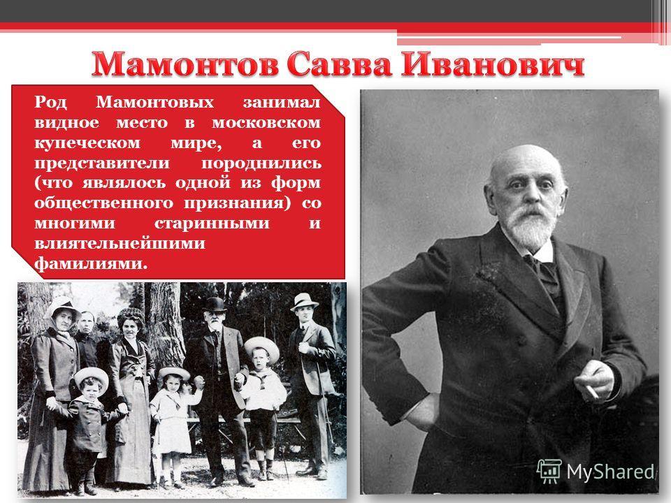 Род Мамонтовых занимал видное место в московском купеческом мире, а его представители породнились (что являлось одной из форм общественного признания) со многими старинными и влиятельнейшими фамилиями.