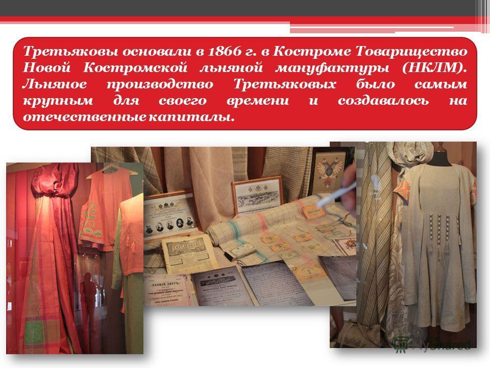 Третьяковы основали в 1866 г. в Костроме Товарищество Новой Костромской льняной мануфактуры (НКЛМ). Льняное производство Третьяковых было самым крупным для своего времени и создавалось на отечественные капиталы.