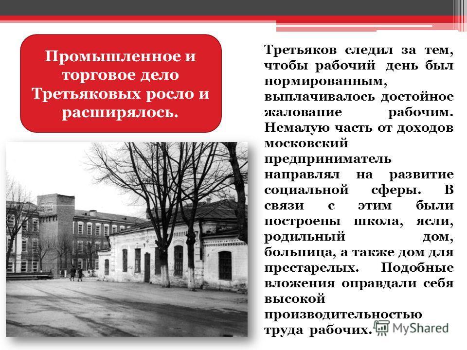 Третьяков следил за тем, чтобы рабочий день был нормированным, выплачивалось достойное жалование рабочим. Немалую часть от доходов московский предприниматель направлял на развитие социальной сферы. В связи с этим были построены школа, ясли, родильный