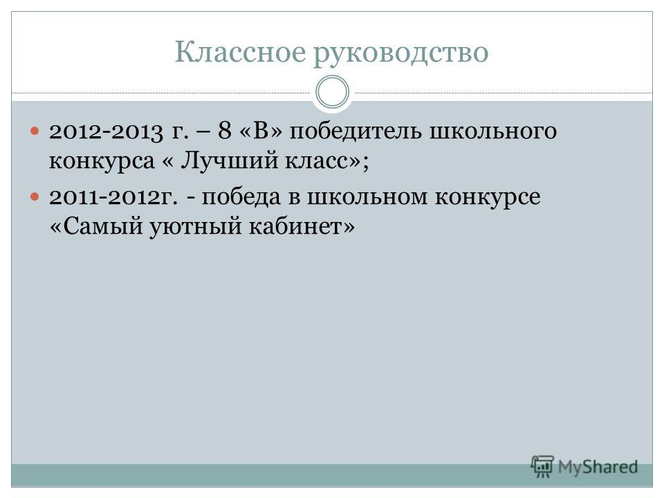 Классное руководство 2012-2013 г. – 8 «В» победитель школьного конкурса « Лучший класс»; 2011-2012 г. - победа в школьном конкурсе «Самый уютный кабинет»