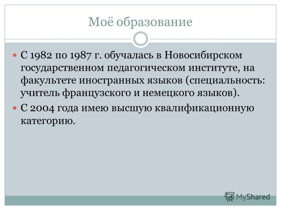 Моё образование С 1982 по 1987 г. обучалась в Новосибирском государственном педагогическом институте, на факультете иностранных языков (специальность: учитель французского и немецкого языков). С 2004 года имею высшую квалификационную категорию.