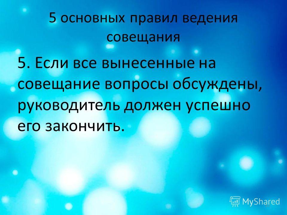 5 основных правил ведения совещания 5. Если все вынесенные на совещание вопросы обсуждены, руководитель должен успешно его закончить. 12