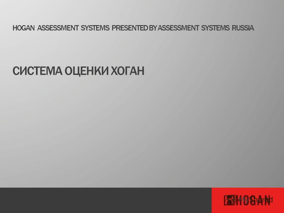 HOGAN ASSESSMENT SYSTEMS PRESENTED BY ASSESSMENT SYSTEMS RUSSIA СИСТЕМА ОЦЕНКИ ХОГАН