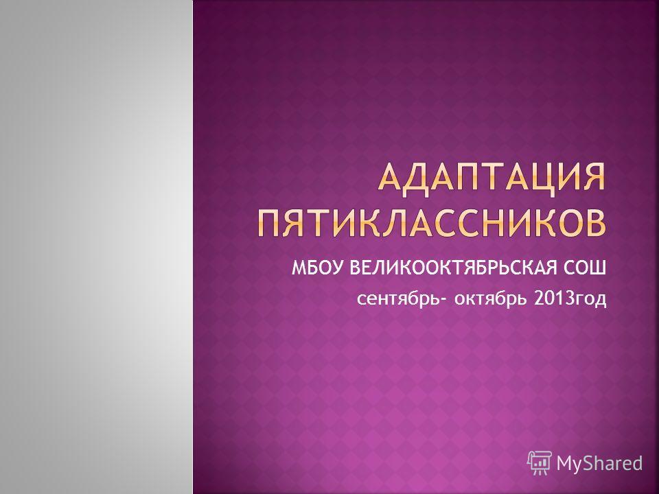 МБОУ ВЕЛИКООКТЯБРЬСКАЯ СОШ сентябрь- октябрь 2013 год