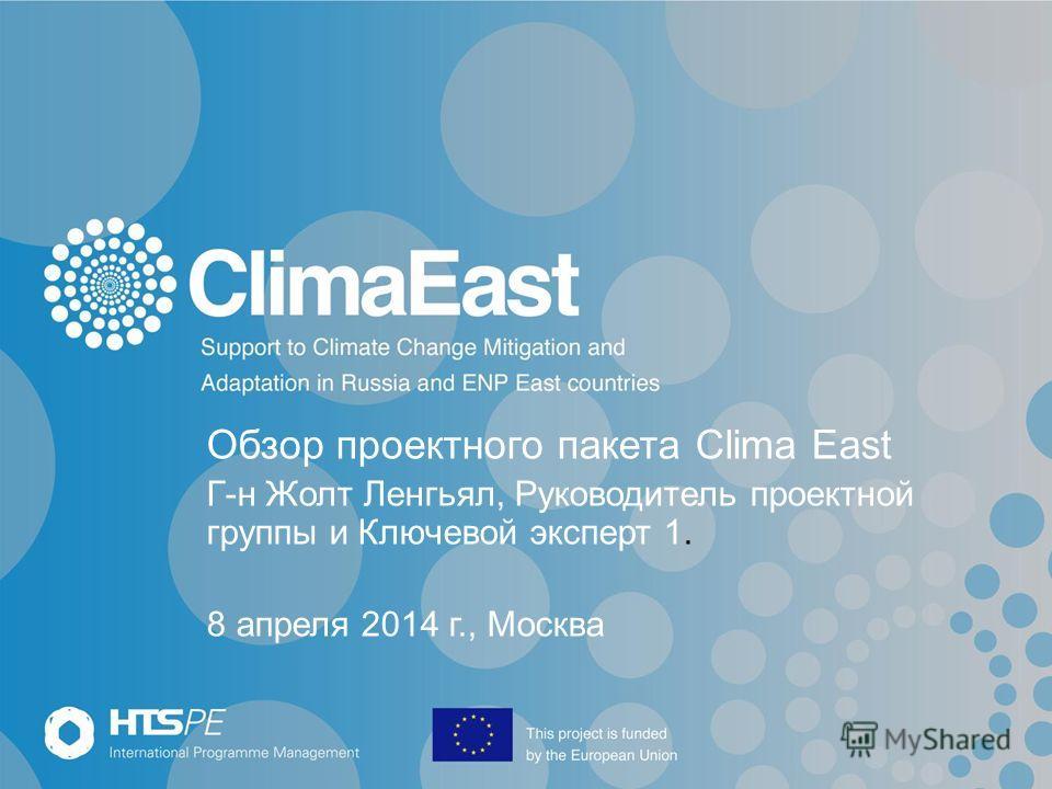 Обзор проектного пакета Clima East Г-н Жолт Ленгьял, Руководитель проектной группы и Ключевой эксперт 1. 8 апреля 2014 г., Москва