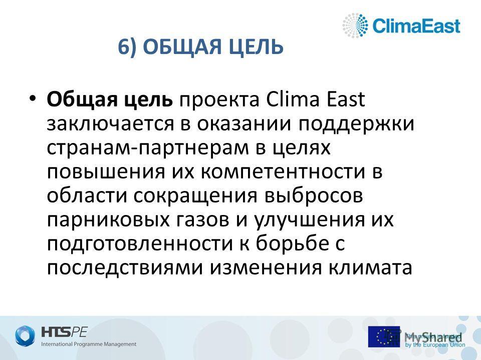 6) ОБЩАЯ ЦЕЛЬ Общая цель проекта Clima East заключается в оказании поддержки странам-партнерам в целях повышения их компетентности в области сокращения выбросов парниковых газов и улучшения их подготовленности к борьбе с последствиями изменения клима