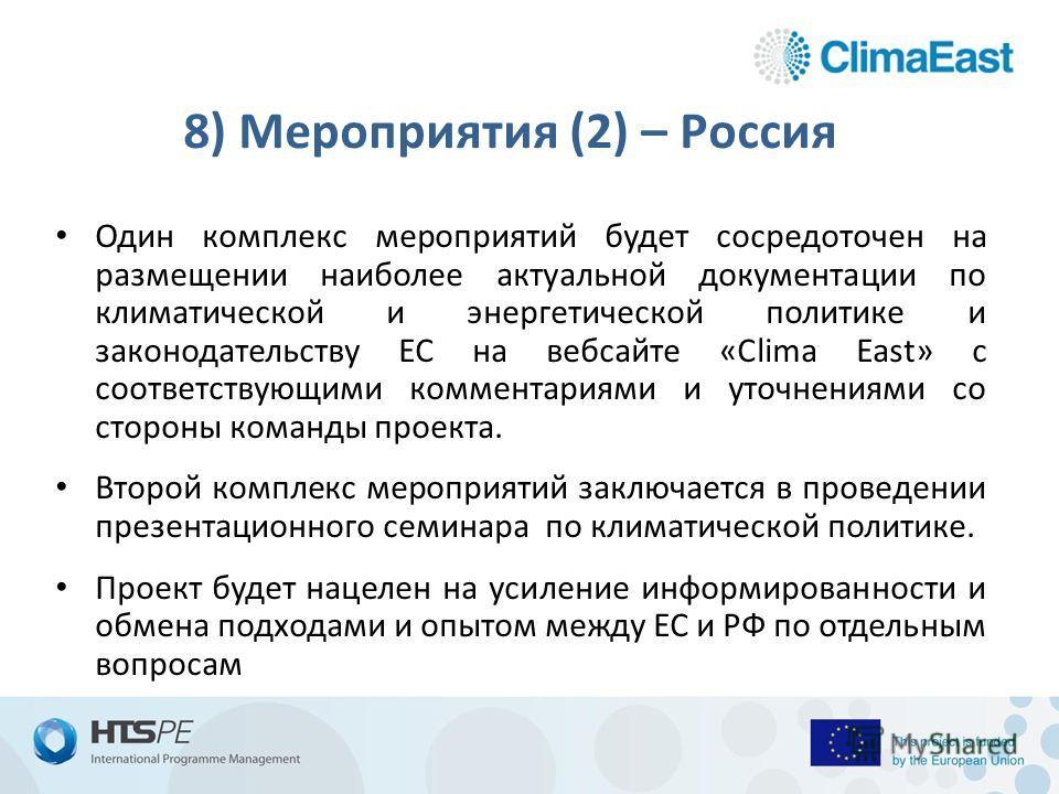 8) Мероприятия (2) – Россия Один комплекс мероприятий будет сосредоточен на размещении наиболее актуальной документации по климатической и энергетической политике и законодательству ЕС на веб-сайте «Clima East» с соответствующими комментариями и уточ