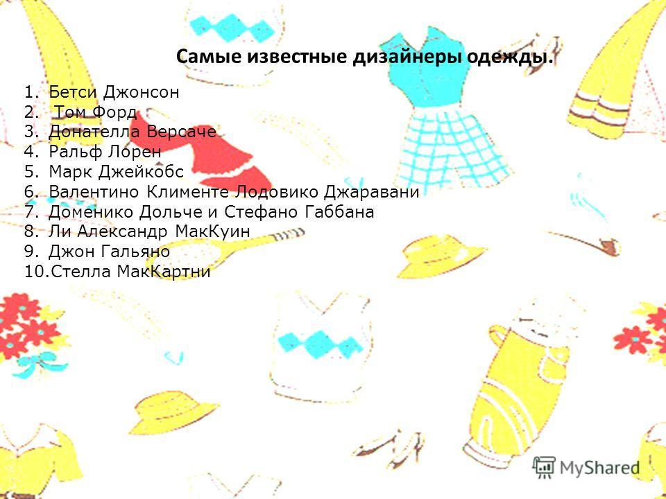 Самые известные дизайнеры одежды. 1. Бетси Джонсон 2. Том Форд 3. Донателла Версаче 4. Ральф Лорен 5. Марк Джейкобс 6. Валентино Клименте Лодовико Джаравани 7. Доменико Дольче и Стефано Габбана 8. Ли Александр Мак Куин 9. Джон Гальяно 10. Стелла Мак