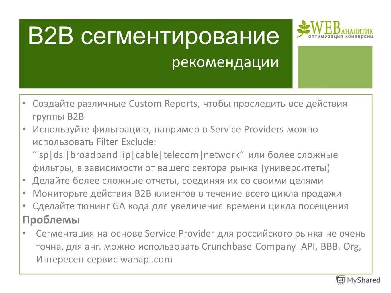 B2B сегментирование Создайте различные Custom Reports, чтобы проследить все действия группы B2B Используйте фильтрацию, например в Service Providers можно использовать Filter Exclude: isp|dsl|broadband|ip|cable|telecom|network или более сложные фильт