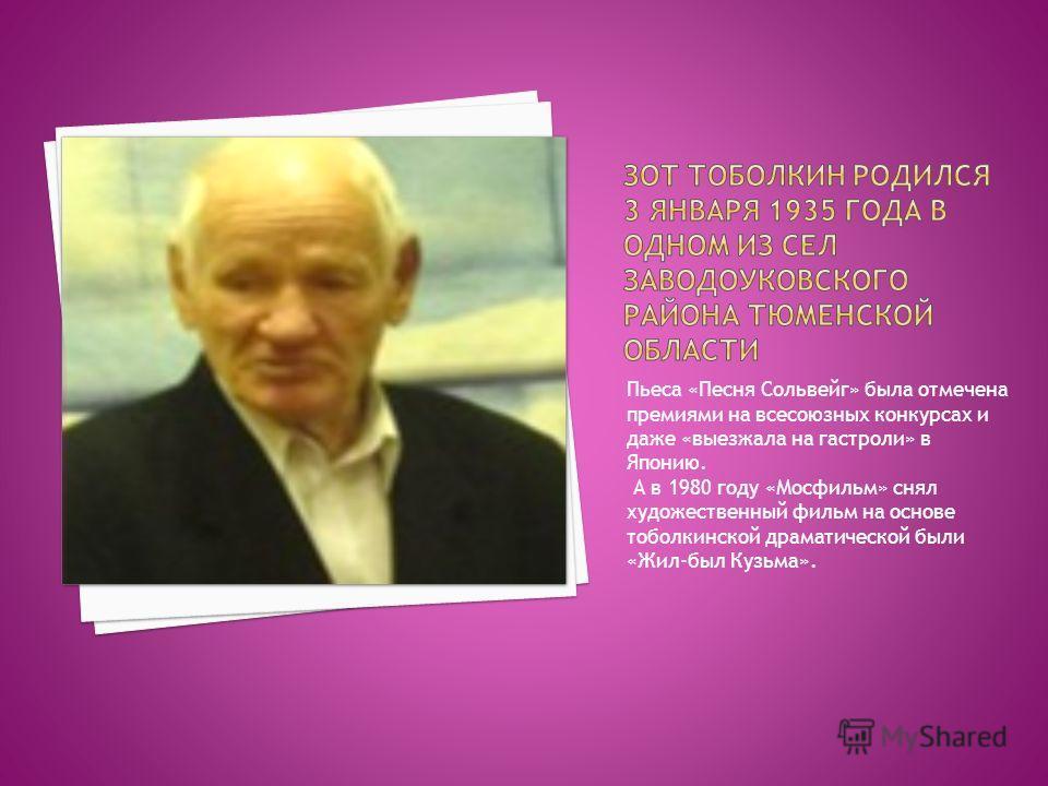 Пьеса «Песня Сольвейг» была отмечена премиями на всесоюзных конкурсах и даже «выезжала на гастроли» в Японию. А в 1980 году «Мосфильм» снял художественный фильм на основе тоболкинской драматической были «Жил-был Кузьма».