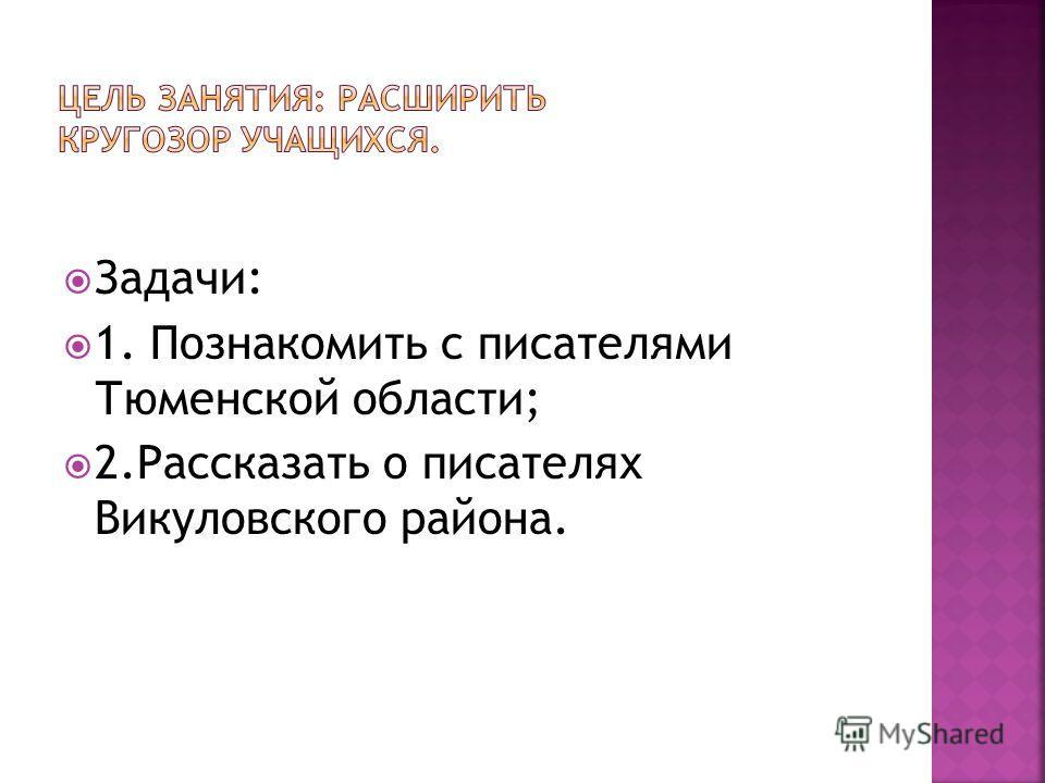 Задачи: 1. Познакомить с писателями Тюменской области; 2. Рассказать о писателях Викуловского района.