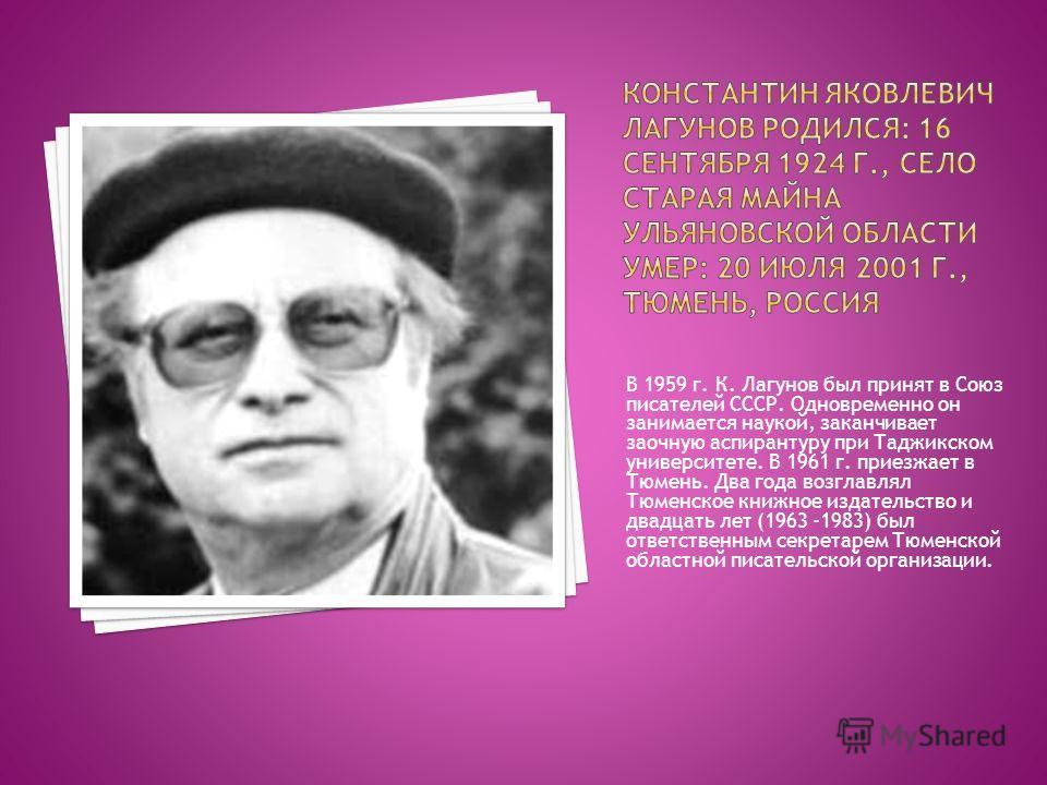 В 1959 г. К. Лагунов был принят в Союз писателей СССР. Одновременно он занимается наукой, заканчивает заочную аспирантуру при Таджикском университете. В 1961 г. приезжает в Тюмень. Два года возглавлял Тюменское книжное издательство и двадцать лет (19