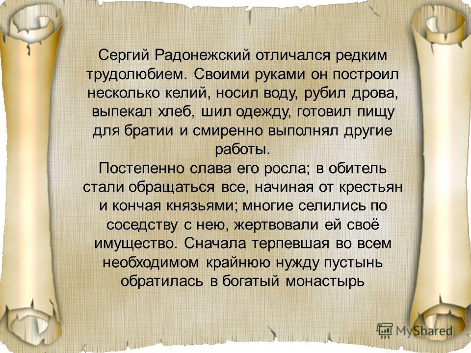 Сергий Радонежский отличался редким трудолюбием. Своими руками он построил несколько келий, носил воду, рубил дрова, выпекал хлеб, шил одежду, готовил пищу для братии и смиренно выполнял другие работы. Постепенно слава его росла; в обитель стали обра