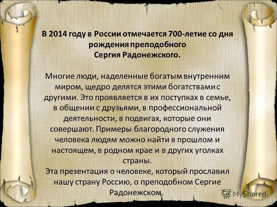 В 2014 году в России отмечается 700-летие со дня рождения преподобного Сергия Радонежского. Многие люди, наделенные богатым внутренним миром, щедро делятся этими богатствами с другими. Это проявляется в их поступках в семье, в общении с друзьями, в п