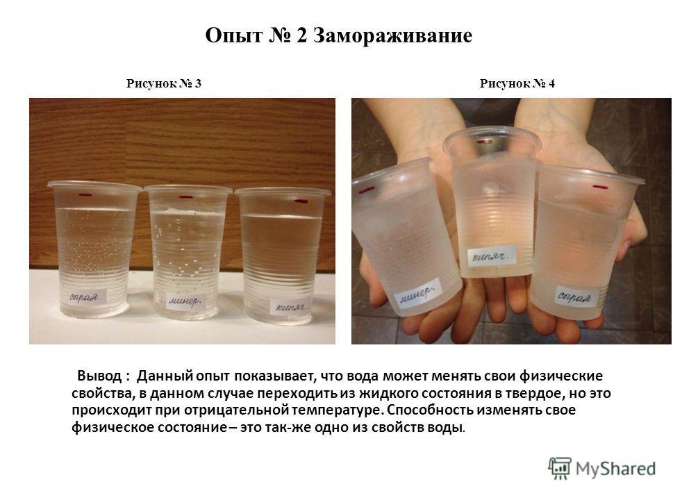 Опыт 2 Замораживание Вывод : Данный опыт показывает, что вода может менять свои физические свойства, в данном случае переходить из жидкого состояния в твердое, но это происходит при отрицательной температуре. Способность изменять свое физическое сост