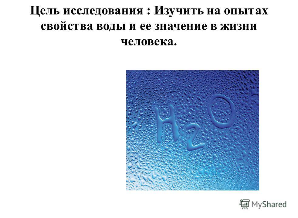 Цель исследования : Изучить на опытах свойства воды и ее значение в жизни человека.