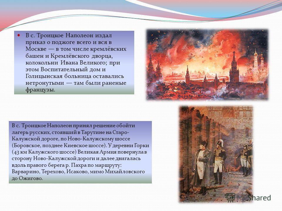 В с. Троицкое Наполеон издал приказ о поджоге всего и вся в Москве в том числе кремлёвских башен и Кремлёвского дворца, колокольни Ивана Великого; при этом Воспитательный дом и Голицынская больница оставались нетронутыми там были раненые французы. В