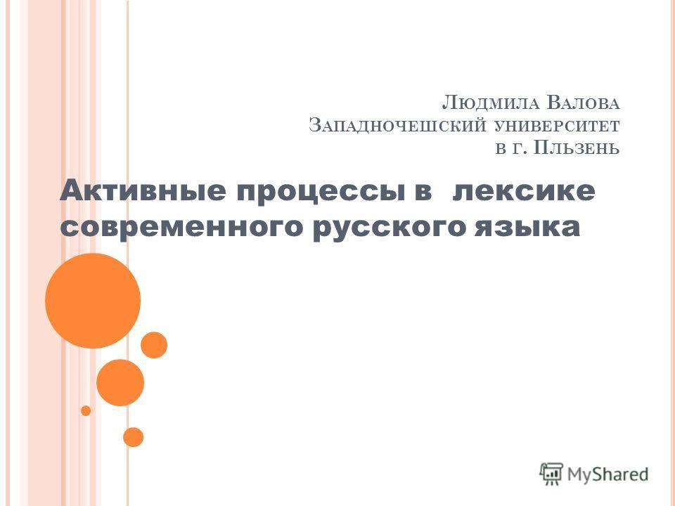 Л ЮДМИЛА В АЛОВА З АПАДНОЧЕШСКИЙ УНИВЕРСИТЕТ В Г. П ЛЬЗЕНЬ Активные процессы в лексике современного русского языка