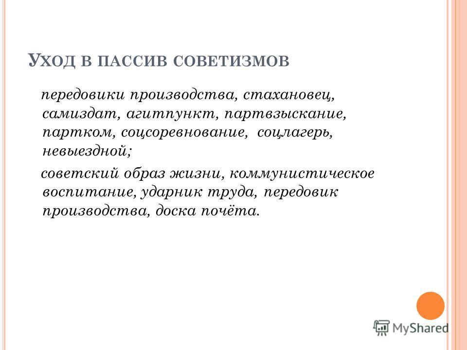 У ХОД В ПАССИВ СОВЕТИЗМОВ передовики производства, стахановец, самиздат, агитпункт, партвзыскание, партком, соцсоревнование, соцлагерь, невыездной; советский образ жизни, коммунистическое воспитание, ударник труда, передовик производства, доска почёт