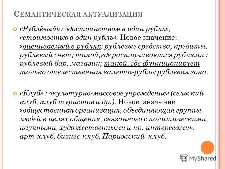 С ЕМАНТИЧЕСКАЯ АКТУАЛИЗАЦИЯ «Рублёвый» : «достоинством в один рубль», «стоимостью в один рубль». Новое значение: « оцениваемый в рублях: рублевые средства, кредиты, рублевый счет; такой,где расплачиваются рублями : рублевый бар, магазин; такой, где ф