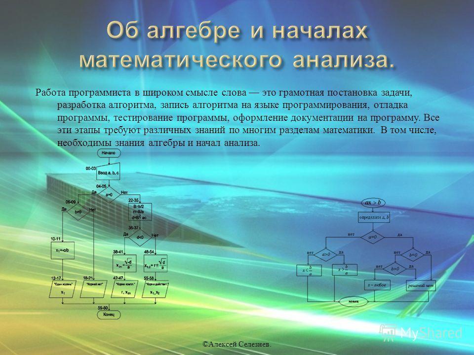 Работа программиста в широком смысле слова это грамотная постановка задачи, разработка алгоритма, запись алгоритма на языке программирования, отладка программы, тестирование программы, оформление документации на программу. Все эти этапы требуют разли