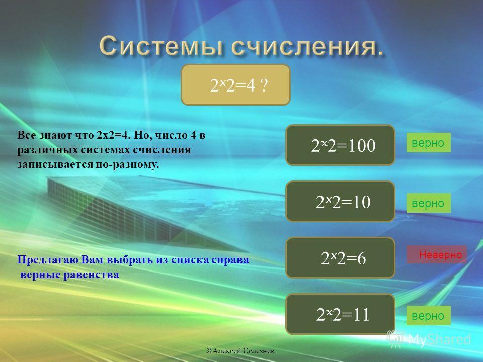 2 x 2=4 ? 2 x 2=100 2 x 2=10 2 x 2=11 2 x 2=6 верно © Алексей Селезнев. верно Неверно Все знают что 2 х 2=4. Но, число 4 в различных системах счисления записывается по - разному. Предлагаю Вам выбрать из списка справа верные равенства