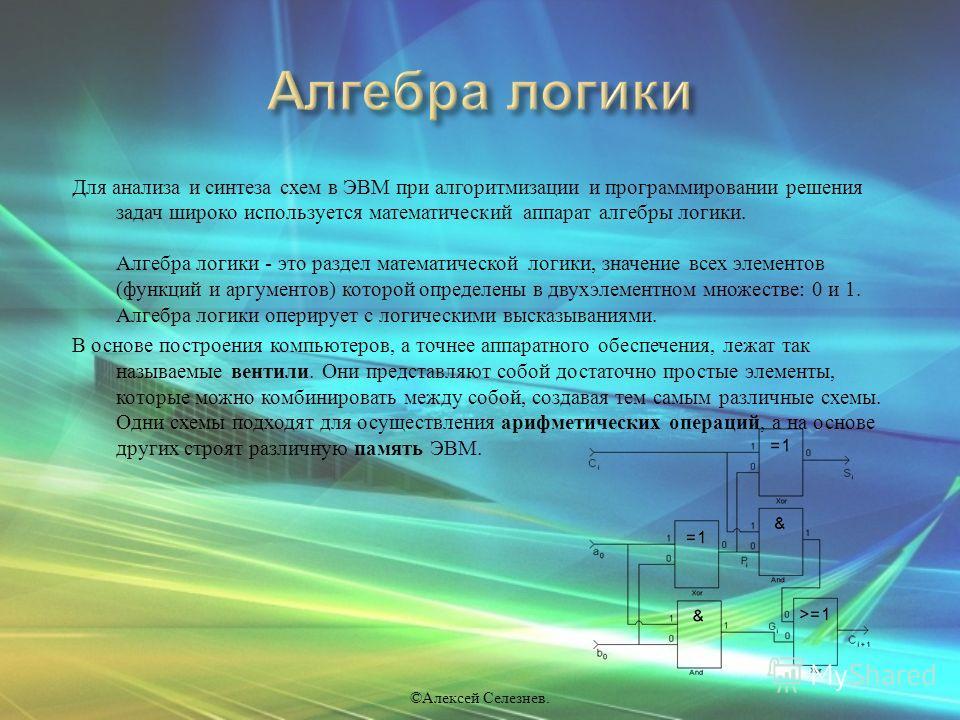 Для анализа и синтеза схем в ЭВМ при алгоритмизации и программировании решения задач широко используется математический аппарат алгебры логики. Алгебра логики - это раздел математической логики, значение всех элементов ( функций и аргументов ) которо