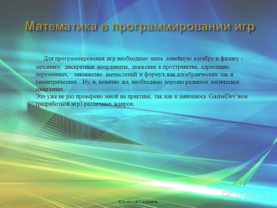 Для программирования игр необходимо знать линейную алгебру и физику - механику, дискретные координаты, движение в пространстве, адресацию переменных, множество вычислений и формул, как алгебраических так и геометрических. Ну, и, конечно же, необходим