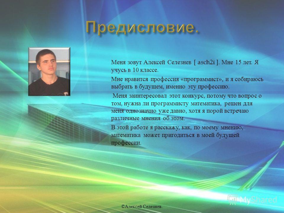 Меня зовут Алексей Селезнев [ asch2i ]. Мне 15 лет. Я учусь в 10 классе. Мне нравится профессия « программист », и я собираюсь выбрать в будущем, именно эту профессию. Меня заинтересовал этот конкурс, потому что вопрос о том, нужна ли программисту ма