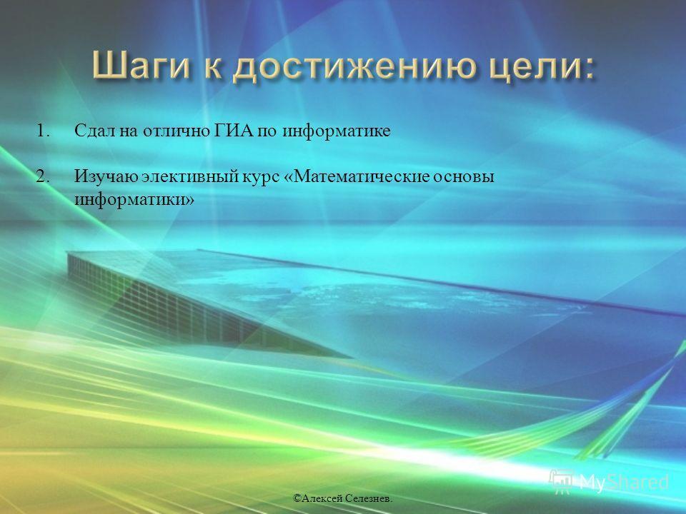 © Алексей Селезнев. 1. Сдал на отлично ГИА по информатике 2. Изучаю элективный курс « Математические основы информатики »