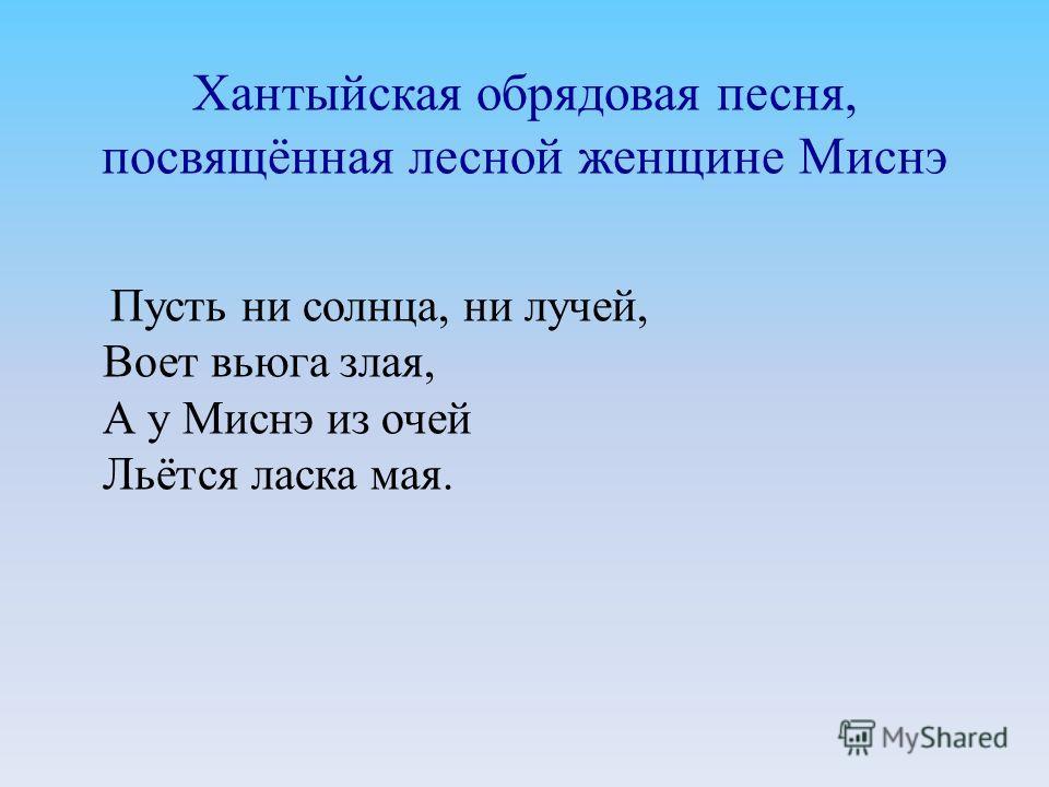 Хантыйская обрядовая песня, посвящённая лесной женщине Миснэ Пусть ни солнца, ни лучей, Воет вьюга злая, А у Миснэ из очей Льётся ласка мая.