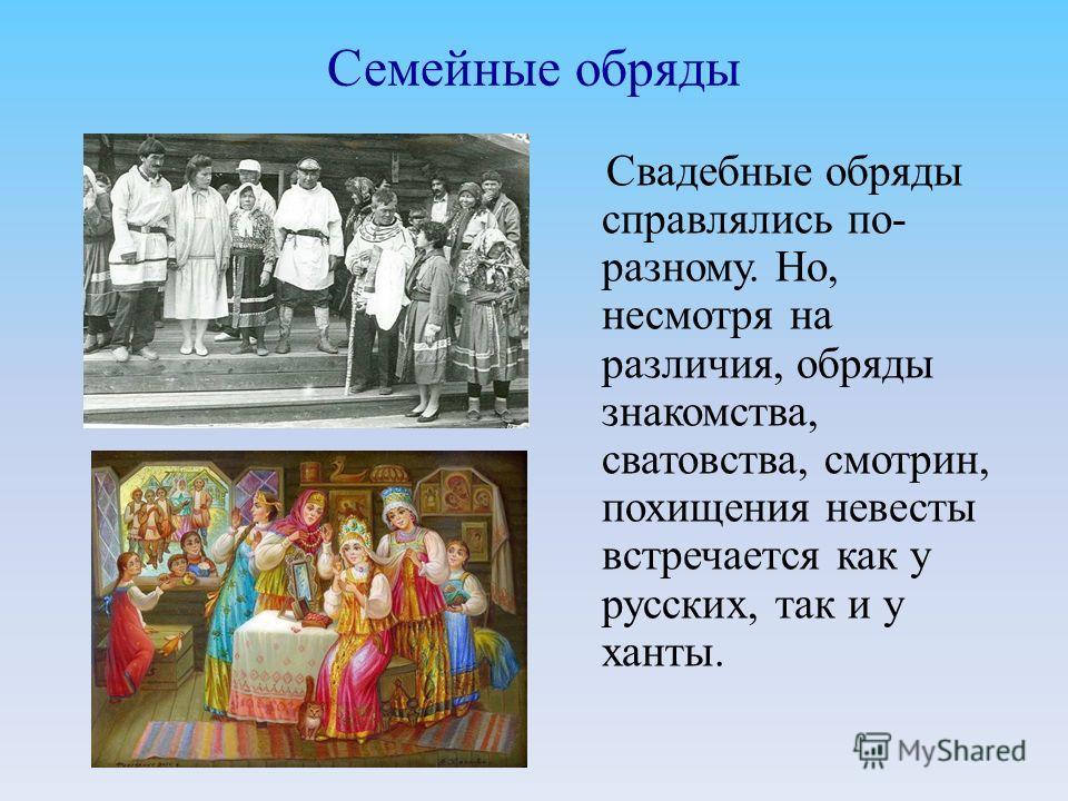 Семейные обряды Свадебные обряды справлялись по- разному. Но, несмотря на различия, обряды знакомства, сватовства, смотрин, похищения невесты встречается как у русских, так и у ханты.