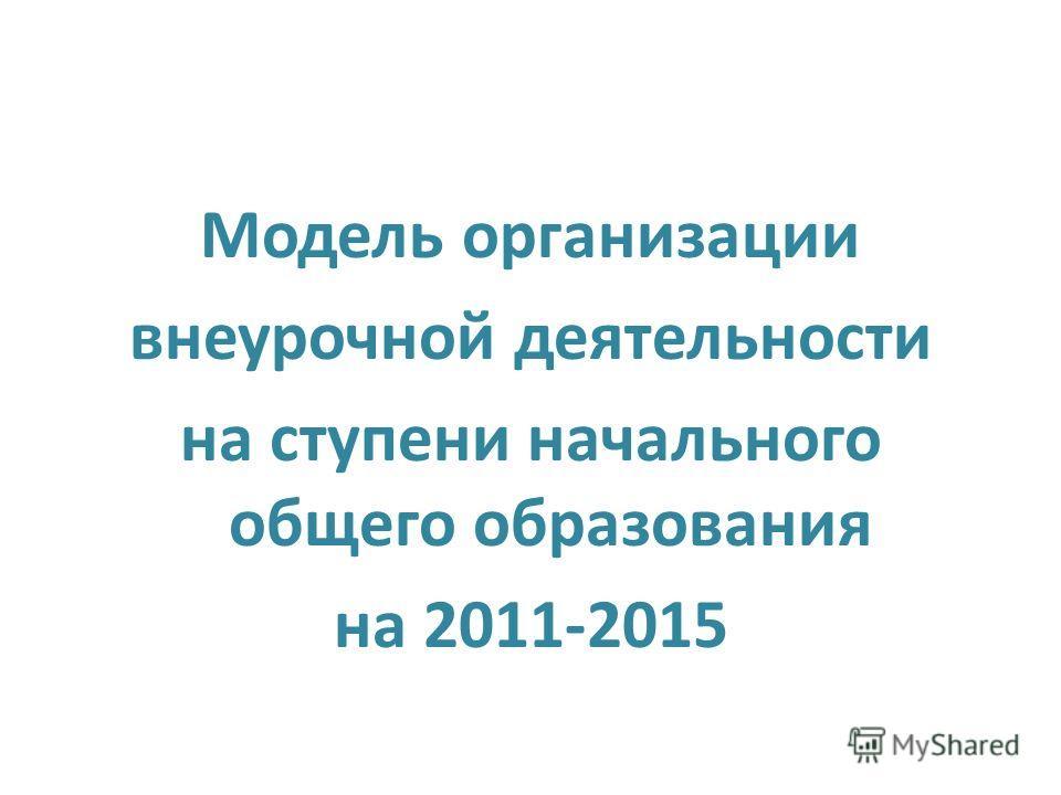 Модель организации внеурочной деятельности на ступени начального общего образования на 2011-2015