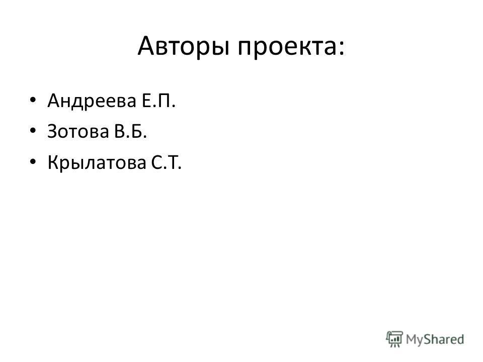 Авторы проекта: Андреева Е.П. Зотова В.Б. Крылатова С.Т.