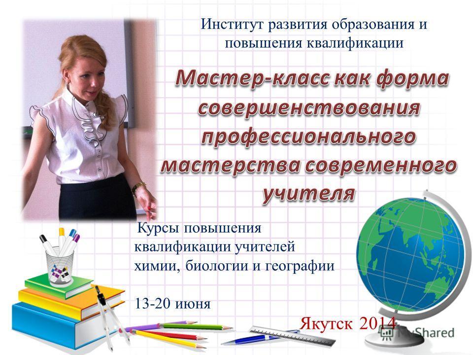 Курсы повышения квалификации учителей химии, биологии и географии 13-20 июня Якутск 2014 Институт развития образования и повышения квалификации