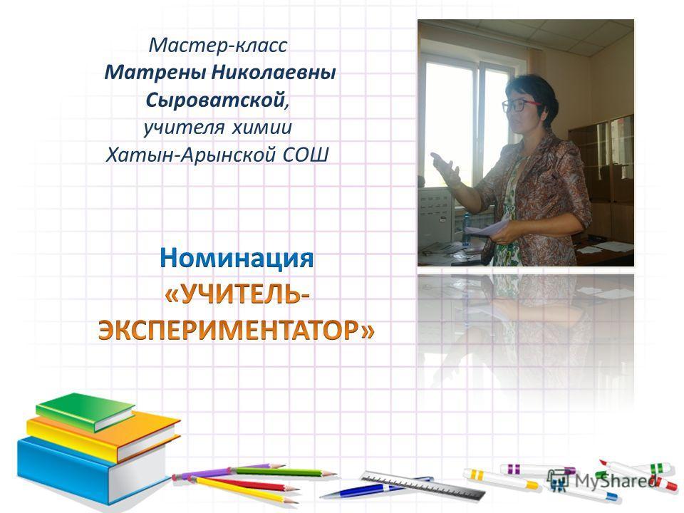 Мастер-класс Матрены Николаевны Сыроватской, учителя химии Хатын-Арынской СОШ