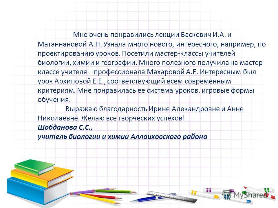 Мне очень понравились лекции Баскевич И.А. и Матаннановой А.Н. Узнала много нового, интересного, например, по проектированию уроков. Посетили мастер-классы учителей биологии, химии и географии. Много полезного получила на мастер- классе учителя – про