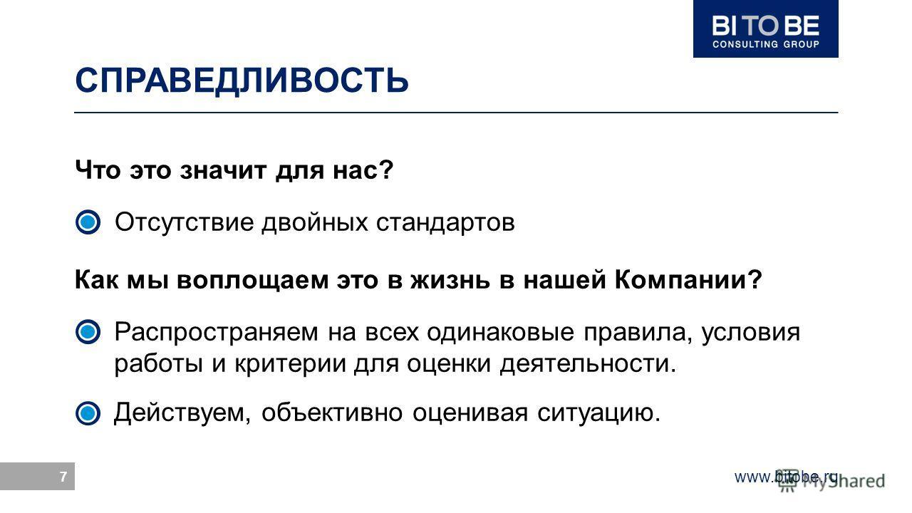 www.bitobe.ru 7 СПРАВЕДЛИВОСТЬ Как мы воплощаем это в жизнь в нашей Компании? Распространяем на всех одинаковые правила, условия работы и критерии для оценки деятельности. Действуем, объективно оценивая ситуацию. Что это значит для нас? Отсутствие дв