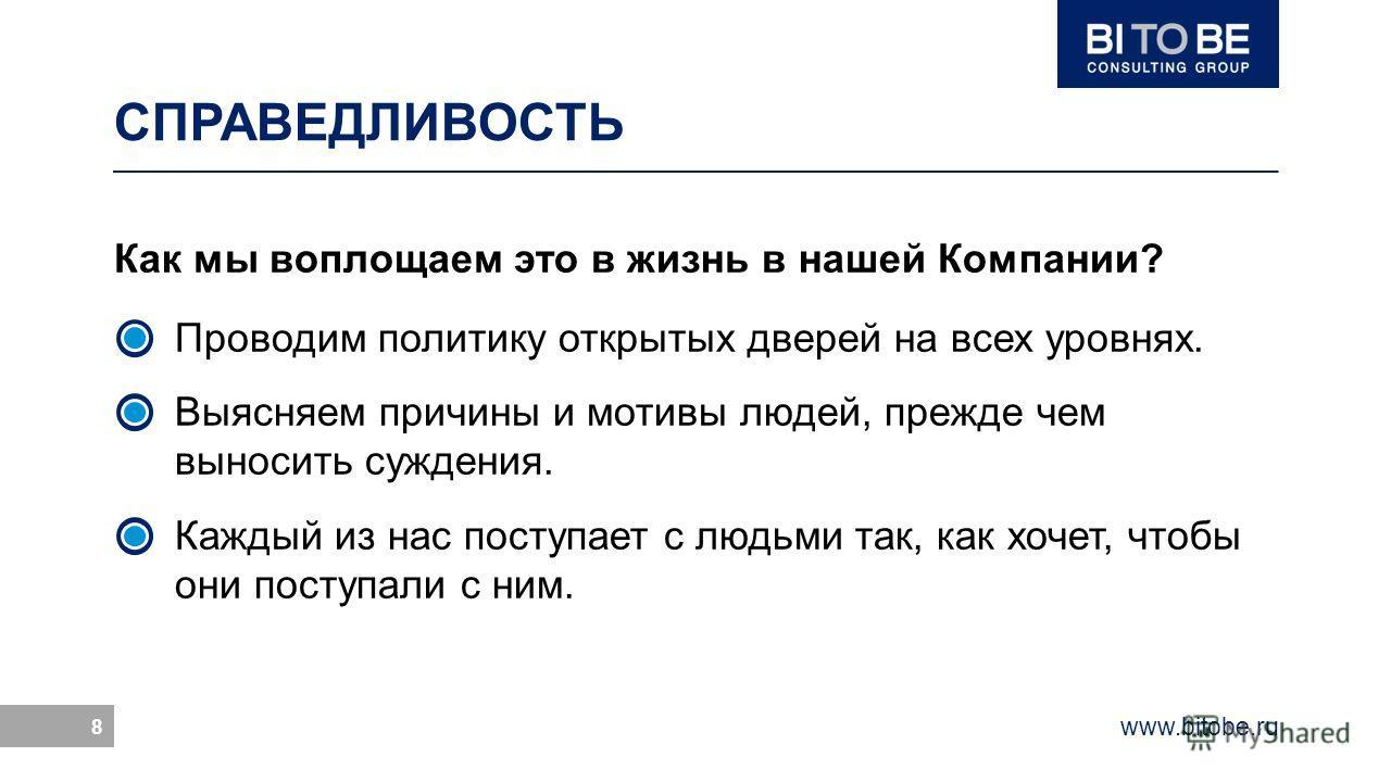 www.bitobe.ru 8 СПРАВЕДЛИВОСТЬ Как мы воплощаем это в жизнь в нашей Компании? Проводим политику открытых дверей на всех уровнях. Выясняем причины и мотивы людей, прежде чем выносить суждения. Каждый из нас поступает с людьми так, как хочет, чтобы они