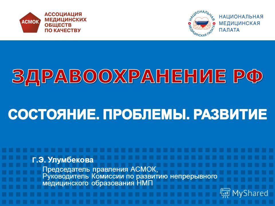 Г.Э. Улумбекова Председатель правления АСМОК, Руководитель Комиссии по развитию непрерывного медицинского образования НМП