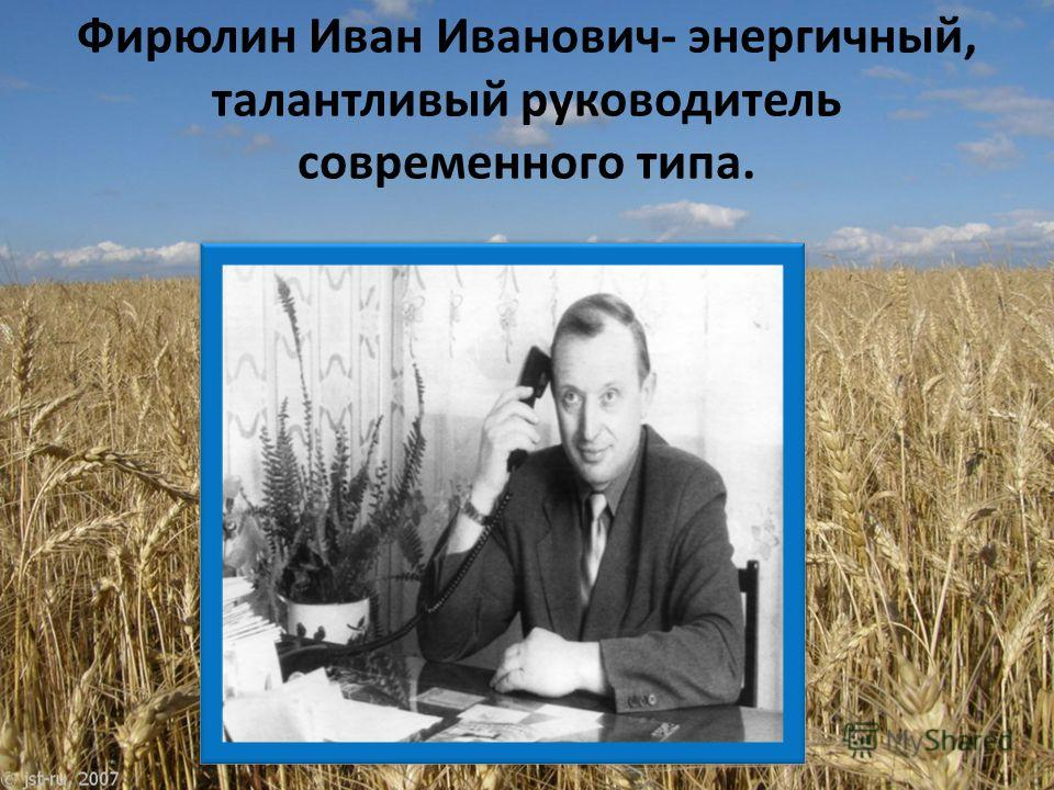 Фирюлин Иван Иванович- энергичный, талантливый руководитель современного типа.