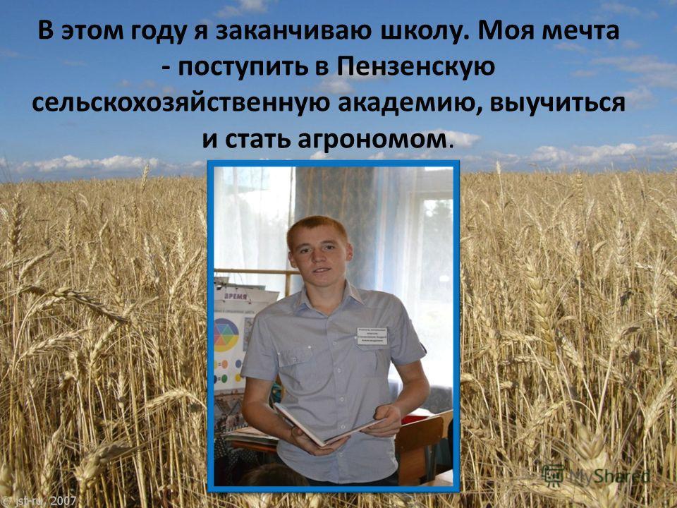 В этом году я заканчиваю школу. Моя мечта - поступить в Пензенскую сельскохозяйственную академию, выучиться и стать агрономом.