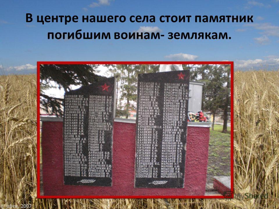 В центре нашего села стоит памятник погибшим воинам- землякам.