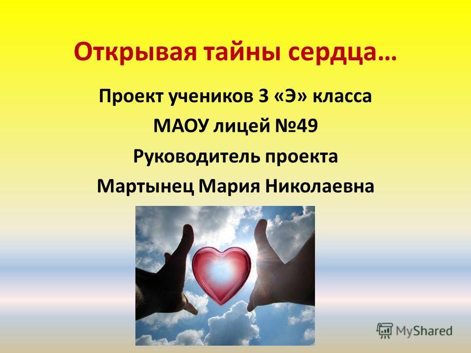 Открывая тайны сердца… Проект учеников 3 «Э» класса МАОУ лицей 49 Руководитель проекта Мартынец Мария Николаевна