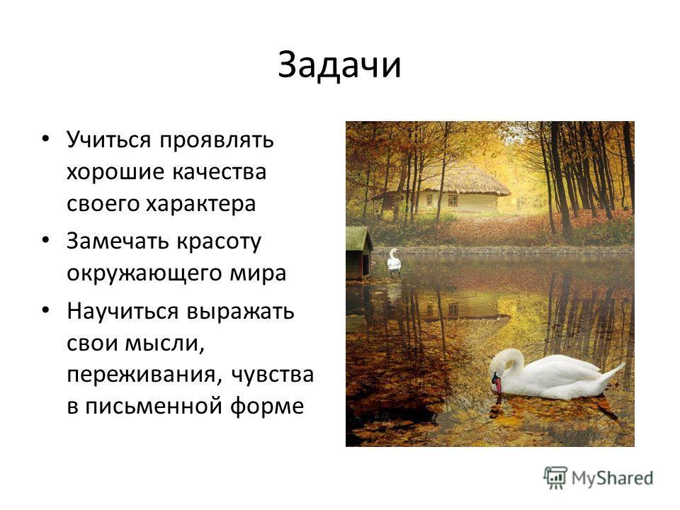 Задачи Учиться проявлять хорошие качества своего характера Замечать красоту окружающего мира Научиться выражать свои мысли, переживания, чувства в письменной форме