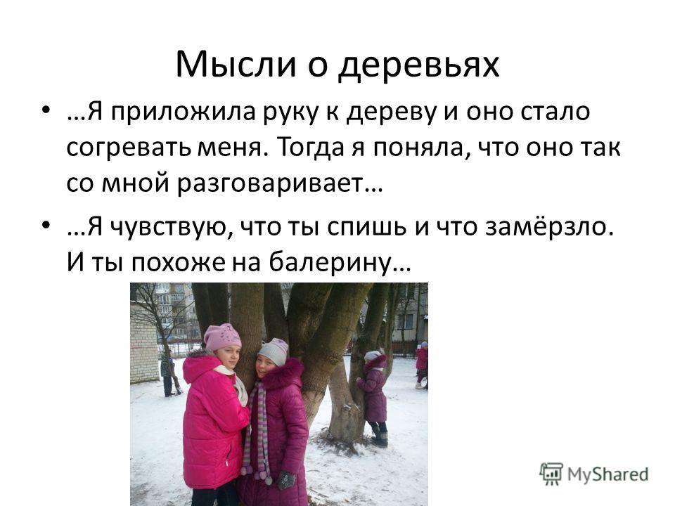 Мысли о деревьях …Я приложила руку к дереву и оно стало согревать меня. Тогда я поняла, что оно так со мной разговаривает… …Я чувствую, что ты спишь и что замёрзло. И ты похоже на балерину…