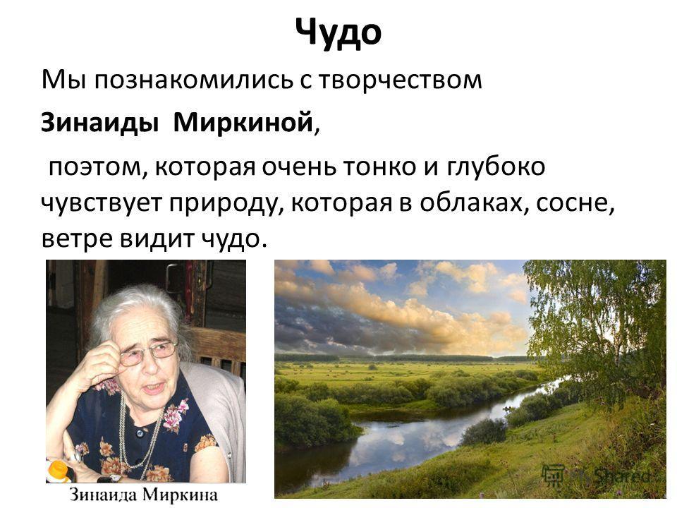 Чудо Мы познакомились с творчеством Зинаиды Миркиной, поэтом, которая очень тонко и глубоко чувствует природу, которая в облаках, сосне, ветре видит чудо.