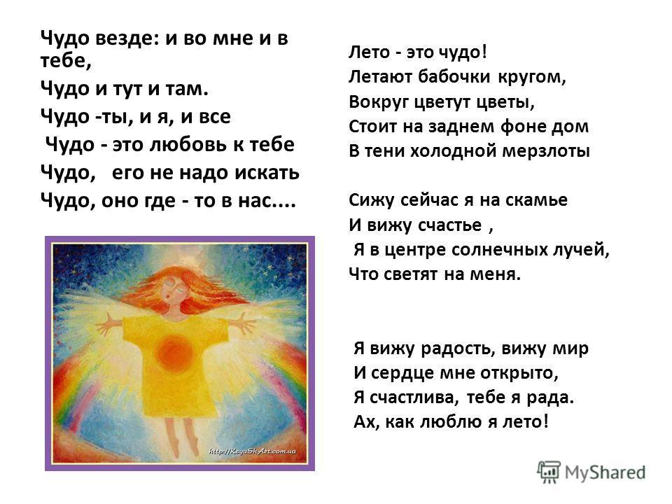 Чудо везде: и во мне и в тебе, Чудо и тут и там. Чудо -ты, и я, и все Чудо - это любовь к тебе Чудо, его не надо искать Чудо, оно где - то в нас.... Лето - это чудо! Летают бабочки кругом, Вокруг цветут цветы, Стоит на заднем фоне дом В тени холодной