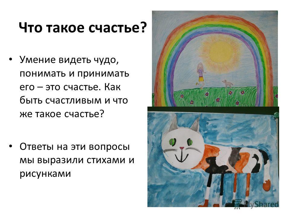 Что такое счастье? Умение видеть чудо, понимать и принимать его – это счастье. Как быть счастливым и что же такое счастье? Ответы на эти вопросы мы выразили стихами и рисунками