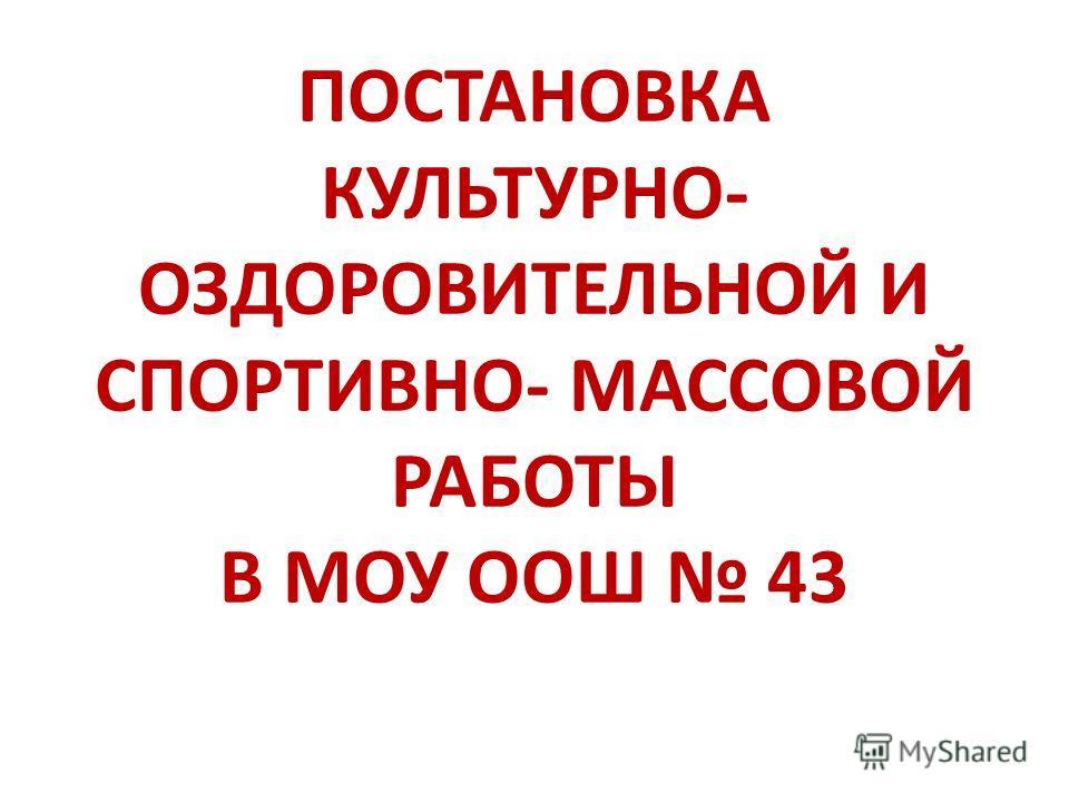 ПОСТАНОВКА КУЛЬТУРНО- ОЗДОРОВИТЕЛЬНОЙ И СПОРТИВНО- МАССОВОЙ РАБОТЫ В МОУ ООШ 43
